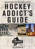 Hockey Addict`s Guide Toronto - Where To Eat, Drink, And Play The Only Game That Matters