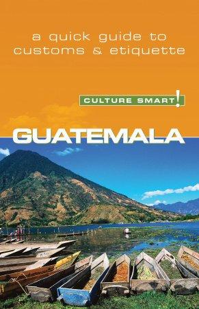 Guatemala - Culture Smart! The Essential Guide To Customs & Culture