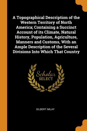 Topographical Description Of The Western Territory Of North America; Containing A Succinct Account Of Its Climate, Natural History, Population, Agriculture, Manners And Customs, With An Ample Description Of The Several Divisions Into Which That Country