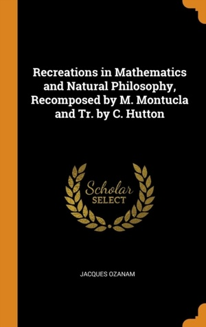 Recreations In Mathematics And Natural Philosophy, Recomposed By M. Montucla And Tr. By C. Hutton
