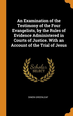 Examination Of The Testimony Of The Four Evangelists, By The Rules Of Evidence Administered In Courts Of Justice. With An Account Of The Trial Of Jesus