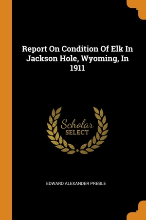 Report On Condition Of Elk In Jackson Hole, Wyoming, In 1911