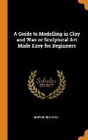 Guide To Modelling In Clay And Wax Or Sculptural Art Made Easy For Beginners