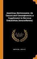 American Nervousness, Its Causes And Consequences; A Supplement To Nervous Exhaustion (neurasthenia)