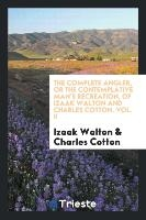 Complete Angler, Or The Contemplative Man's Recreation, Of Izaak Walton And Charles Cotton. Vol. Ii