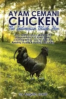 Ayaayam Cemani Chicken - The Indonesian Black Hen. A Complete Owner's Guide To This Rare Pure Black Chicken Breed. Covering History, Buying, Housing, Feeding, Health, Breeding & Showing