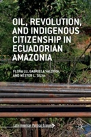Oil, Revolution, And Indigenous Citizenship In Ecuadorian Amazonia