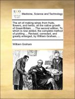 Art Of Making Wines From Fruits, Flowers, And Herbs, All The Native Growth Of Great-britain. ... The Second Edition. To Which Is Now Added, The Complete Method Of Pickling ... Revised, Corrected, And Greatly Enlarged, By William Graham,