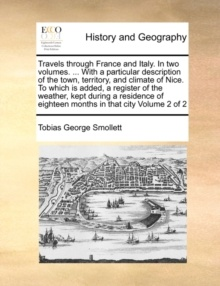 Travels Through France And Italy. In Two Volumes. ... With A Particular Description Of The Town, Territory, And Climate Of Nice. To Which Is Added