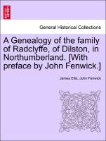 Genealogy Of The Family Of Radclyffe, Of Dilston, In Northumberland. [with Preface By John Fenwick.]
