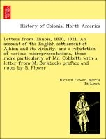 Letters From Illinois, 1820, 1821. An Account Of The English Settlement At Albion And Its Vicinity, And A Refutation Of Various Misrepresentations, Those More Particularly Of Mr. Cobbett; With A Letter From M. Birkbeck; Preface And Notes By B. Flower