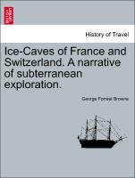 Ice-caves Of France And Switzerland. A Narrative Of Subterranean Exploration.