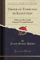 Order of Exercises in Elocution: Given at the Cook County Normal School (Classic Reprint)