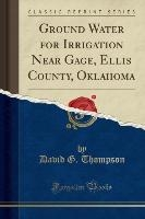 Ground Water for Irrigation Near Gage, Ellis County, Oklahoma (Classic Reprint)