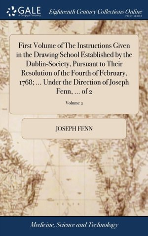 First Volume Of The Instructions Given In The Drawing School Established By The Dublin-society, Pursuant To Their Resolution Of The Fourth Of February, 1768; ... Under The Direction Of Joseph Fenn, ... Of 2; Volume 2
