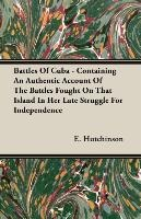 Battles Of Cuba - Containing An Authentic Account Of The Battles Fought On That Island In Her Late Struggle For Independence