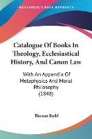 Catalogue Of Books In Theology, Ecclesiastical History, And Canon Law: With An Appendix Of Metaphysics And Moral Philosophy (1848)