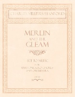 Merlin And The Gleam - Set To Music For Baritone Solo, Chorus And Orchestra - Op.172
