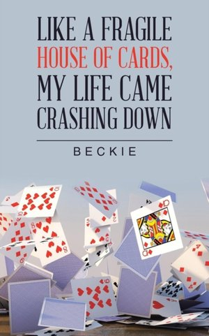 Like A Fragile House Of Cards, My Life Came Crashing Down