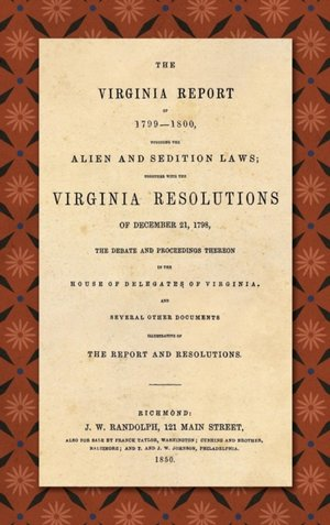 Virginia Report Of 1799-1800, Touching The Alien And Sedition Laws; Together With The Virginia Resolutions Of December 21, 1798, The Debate And Proceedings Thereon In The House Of Delegates Of Virginia, And Several Other Documents Illustrative Of The Repor