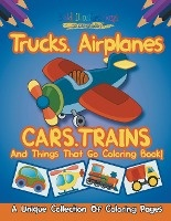 Trucks, Airplanes, Cars, Trains, And Things That Go Coloring Book! A Unique Collection Of Coloring Pages