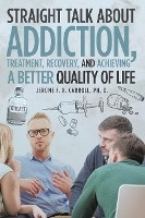 Straight Talk About Addiction, Treatment, Recovery, And Achieving A Better Quality Of Life