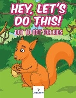 Hey, Let's Do This! Dot To Dot For Kids