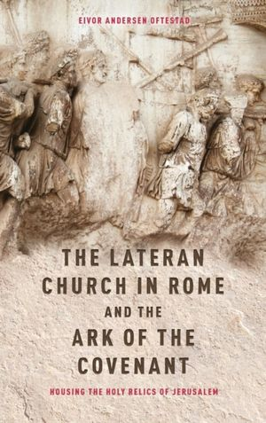 Lateran Church In Rome And The Ark Of The Covenant: Housing The Holy Relics Of Jerusalem