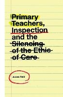 Primary Teachers, Inspection And The Silencing Of The Ethic Of Care