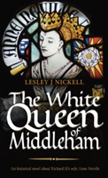 White Queen Of Middleham: An Historical Novel About Richard Iii's Wife Anne Neville