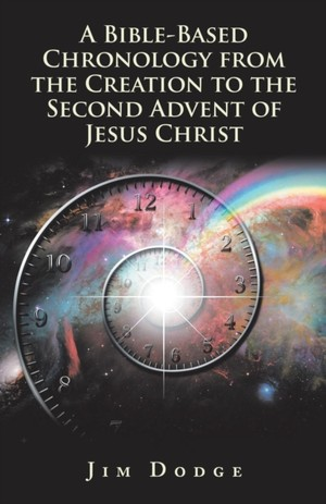 Bible-based Chronology From The Creation To The Second Advent Of Jesus Christ