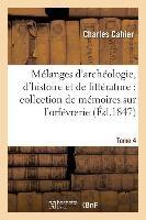 Melanges D'Archeologie, D'Histoire Et de Litterature, Collection de Memoires Sur L'Orfevrerie Tome 4 = Ma(c)Langes D'Archa(c)Ologie, D'Histoire Et de