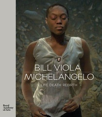 Bill Viola / Michelangelo Life Death Rebirth /anglais