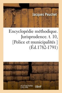 Encyclopedie Methodique. Jurisprudence. T. 10, [police Et Municipalites ] (ed.1782-1791)