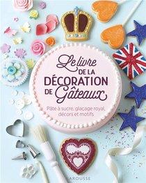 Le Livre De La Decoration De Gateaux ; Pate A Sucre, Glacage Royal, Decors Et Motifs