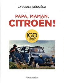 Papa, Maman, Citroen ! ; 100 Ans De Publicite Citroen