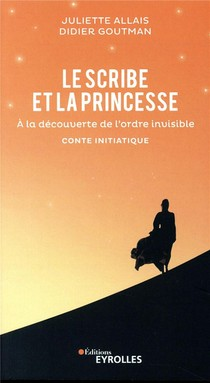 Le Scribe Et La Princesse - A La Decouverte De L Ordre Invisible Conte Initiatique