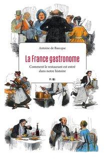 La France Gastronome ; Comment Le Restaurant Est Entre Dans Notre Histoire