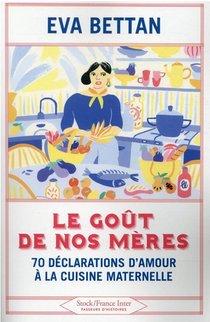 Le Gout De Nos Meres : 70 Declarations D'amour A La Cuisine Maternelle