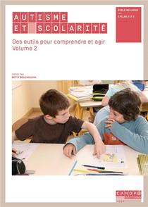 Autisme Et Scolarite - Des Outils Pour Comprendre Et Agir - Volume 2 - Ecole Inclusive - Cycles 2 Et