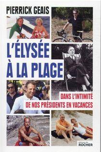 L'elysee A La Plage ; Dans L'intimite De Nos Presidents En Vacances