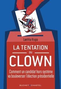 La Tentation Du Clown : Comment Un Candidat Hors Systeme Va Bouleverser La Presidentielle