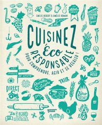 Cuisinez Eco-responsable ; Pour Comprendre, Agir Et Se Regaler !