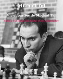 Vie Et Parties De Mikhail Tal T. 2 ; Le Temps Des Doutes Et Ma Renaissance