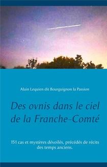 Des Ovnis Dans Le Ciel De La Franche-comte - 151 Cas Et Mysteres Devoiles, Precedes De Recits Des Te