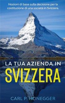 La Tua Azienda In Svizzera ; Nozioni Di Base Sulla Decisione Per La Costituzione Di Una Societa In Svizzera