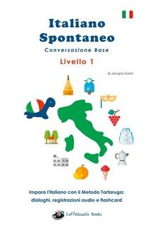 Italiano Spontaneo - Livello 1 Conversazione Base ; Impara L'italiano Con Il Metodo Tartaruga: Dialoghi, Registrazioni Audio E Flashcard
