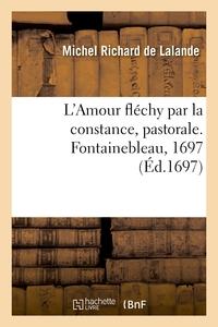 L'amour Flechy Par La Constance, Pastorale. Fontainebleau, 1697