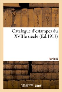 Catalogue D'estampes Du Xviiie Siecle. Partie 5