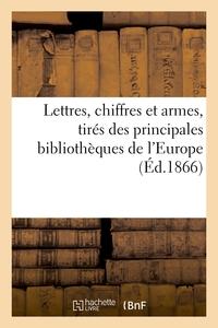 Lettres, Chiffres Et Armes, Tires Des Principales Bibliotheques De L'europe
